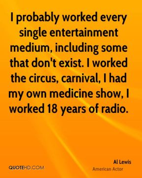 Al Lewis - I probably worked every single entertainment medium, including some that don't exist. I worked the circus, carnival, I had my own medicine show, I worked 18 years of radio.