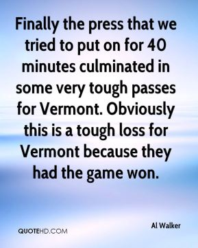 Finally the press that we tried to put on for 40 minutes culminated in some very tough passes for Vermont. Obviously this is a tough loss for Vermont because they had the game won.