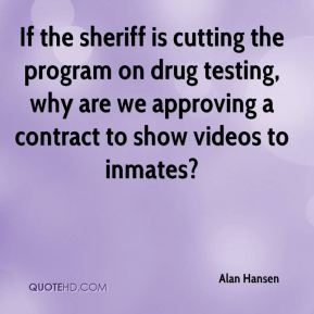 Alan Hansen - If the sheriff is cutting the program on drug testing, why are we approving a contract to show videos to inmates?