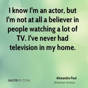Alexandra Paul - I know I'm an actor, but I'm not at all a believer in people watching a lot of TV. I've never had television in my home.