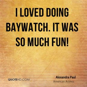 I loved doing Baywatch. It was so much fun!