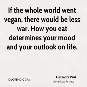 If the whole world went vegan, there would be less war. How you eat determines your mood and your outlook on life.