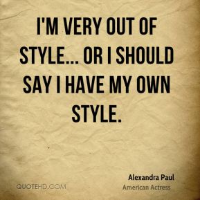 I'm very out of style... or I should say I have my own style.