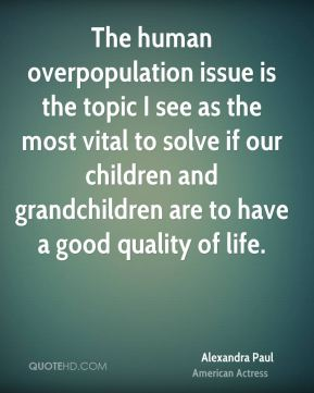Alexandra Paul - The human overpopulation issue is the topic I see as the most vital to solve if our children and grandchildren are to have a good quality of life.