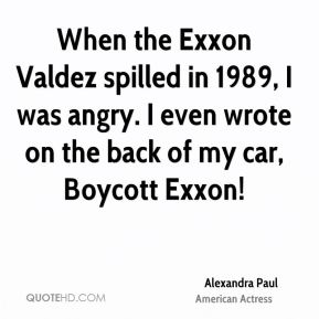 When the Exxon Valdez spilled in 1989, I was angry. I even wrote on the back of my car, Boycott Exxon!