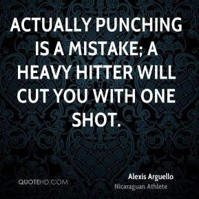 Alexis Arguello - Actually punching is a mistake; a heavy hitter will cut you with one shot.