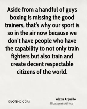 Alexis Arguello - Aside from a handful of guys boxing is missing the good trainers, that's why our sport is so in the air now because we don't have people who have the capability to not only train fighters but also train and create decent respectable citizens of the world.