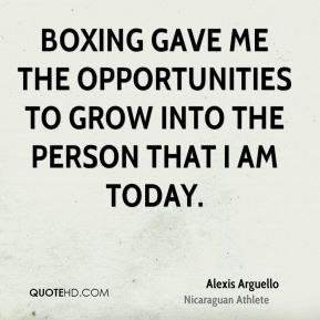 Alexis Arguello - Boxing gave me the opportunities to grow into the person that I am today.