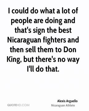 I could do what a lot of people are doing and that's sign the best Nicaraguan fighters and then sell them to Don King, but there's no way I'll do that.