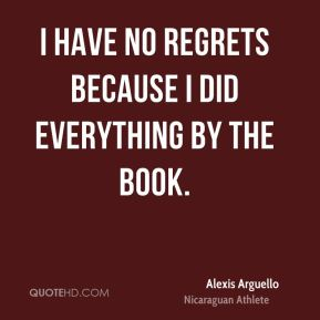 I have no regrets because I did everything by the book.