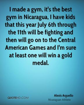 I made a gym, it's the best gym in Nicaragua, I have kids that this year July 6th through the 11th will be fighting and then will go on to the Central American Games and I'm sure at least one will win a gold medal.