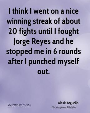 Alexis Arguello - I think I went on a nice winning streak of about 20 fights until I fought Jorge Reyes and he stopped me in 6 rounds after I punched myself out.