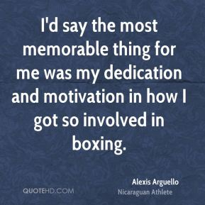 Alexis Arguello - I'd say the most memorable thing for me was my dedication and motivation in how I got so involved in boxing.
