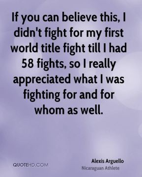 If you can believe this, I didn't fight for my first world title fight till I had 58 fights, so I really appreciated what I was fighting for and for whom as well.