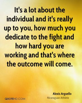 It's a lot about the individual and it's really up to you, how much you dedicate to the fight and how hard you are working and that's where the outcome will come.