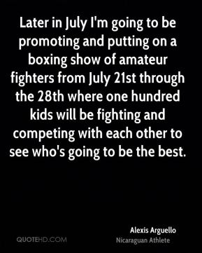 Alexis Arguello - Later in July I'm going to be promoting and putting on a boxing show of amateur fighters from July 21st through the 28th where one hundred kids will be fighting and competing with each other to see who's going to be the best.