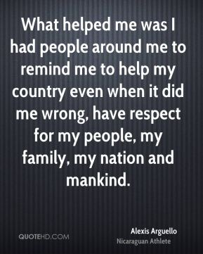 What helped me was I had people around me to remind me to help my country even when it did me wrong, have respect for my people, my family, my nation and mankind.
