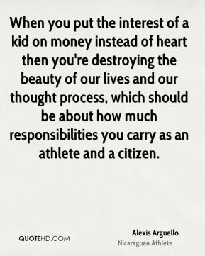 Alexis Arguello - When you put the interest of a kid on money instead of heart then you're destroying the beauty of our lives and our thought process, which should be about how much responsibilities you carry as an athlete and a citizen.