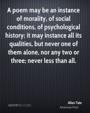 A poem may be an instance of morality, of social conditions, of psychological history; it may instance all its qualities, but never one of them alone, nor any two or three; never less than all.