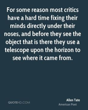 Allen Tate - For some reason most critics have a hard time fixing their minds directly under their noses, and before they see the object that is there they use a telescope upon the horizon to see where it came from.