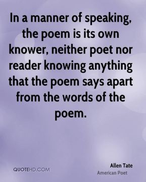 Allen Tate - In a manner of speaking, the poem is its own knower, neither poet nor reader knowing anything that the poem says apart from the words of the poem.
