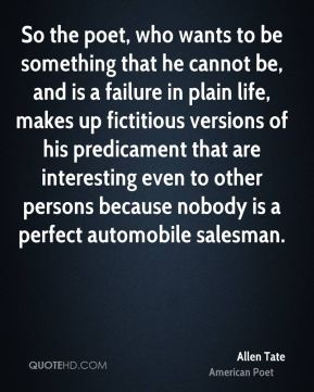 So the poet, who wants to be something that he cannot be, and is a failure in plain life, makes up fictitious versions of his predicament that are interesting even to other persons because nobody is a perfect automobile salesman.