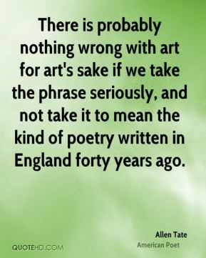 Allen Tate - There is probably nothing wrong with art for art's sake if we take the phrase seriously, and not take it to mean the kind of poetry written in England forty years ago.