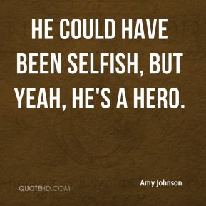 Amy Johnson - He could have been selfish, but yeah, he's a hero.
