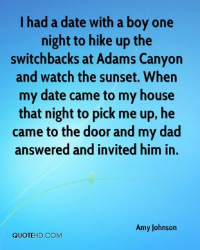 Amy Johnson - I had a date with a boy one night to hike up the switchbacks at Adams Canyon and watch the sunset. When my date came to my house that night to pick me up, he came to the door and my dad answered and invited him in.
