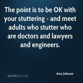 Amy Johnson - The point is to be OK with your stuttering - and meet adults who stutter who are doctors and lawyers and engineers.