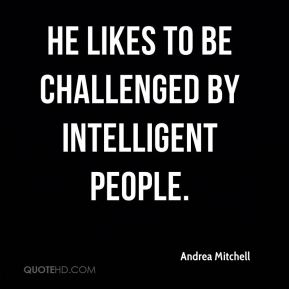 He likes to be challenged by intelligent people.