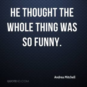 Andrea Mitchell - He thought the whole thing was so funny.