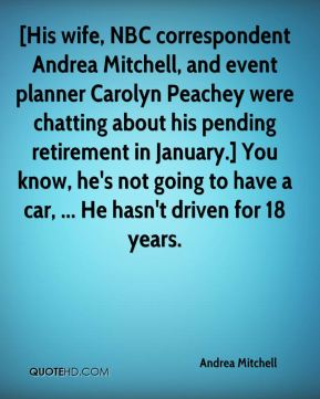 Andrea Mitchell - [His wife, NBC correspondent Andrea Mitchell, and event planner Carolyn Peachey were chatting about his pending retirement in January.] You know, he's not going to have a car, ... He hasn't driven for 18 years.
