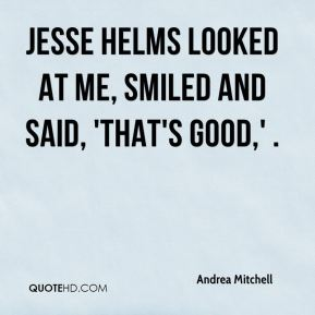 Jesse Helms looked at me, smiled and said, 'That's good,' .