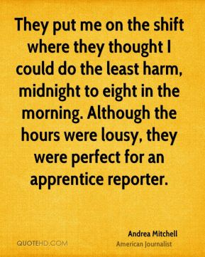 Andrea Mitchell - They put me on the shift where they thought I could do the least harm, midnight to eight in the morning. Although the hours were lousy, they were perfect for an apprentice reporter.
