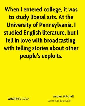 When I entered college, it was to study liberal arts. At the University of Pennsylvania, I studied English literature, but I fell in love with broadcasting, with telling stories about other people's exploits.