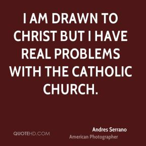 I am drawn to Christ but I have real problems with the Catholic Church.