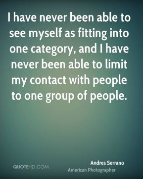 I have never been able to see myself as fitting into one category, and I have never been able to limit my contact with people to one group of people.