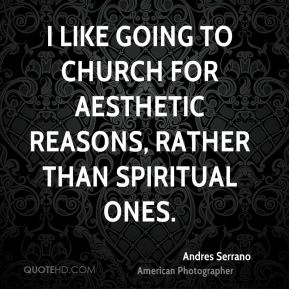 Andres Serrano - I like going to Church for aesthetic reasons, rather than spiritual ones.