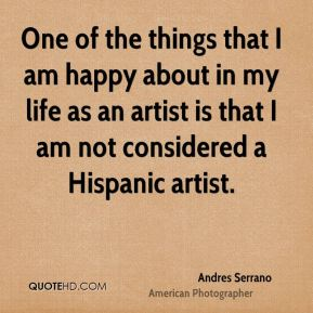 Andres Serrano - One of the things that I am happy about in my life as an artist is that I am not considered a Hispanic artist.