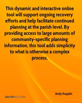 Andy Kopplin - This dynamic and interactive online tool will support ongoing recovery efforts and help facilitate continued planning at the parish level. By providing access to large amounts of community-specific planning information, this tool adds simplicity to what is otherwise a complex process.
