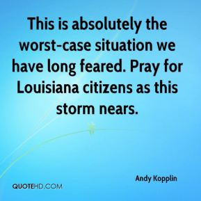 Andy Kopplin - This is absolutely the worst-case situation we have long feared. Pray for Louisiana citizens as this storm nears.