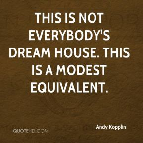 Andy Kopplin - This is not everybody's dream house. This is a modest equivalent.