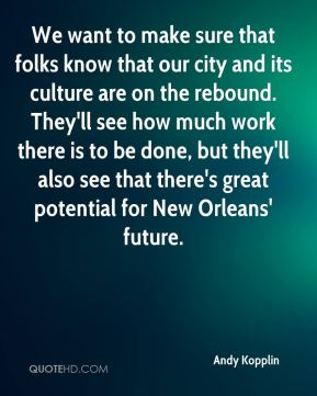 Andy Kopplin - We want to make sure that folks know that our city and its culture are on the rebound. They'll see how much work there is to be done, but they'll also see that there's great potential for New Orleans' future.