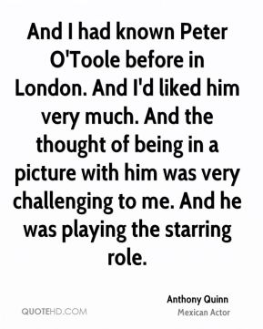 Anthony Quinn - And I had known Peter O'Toole before in London. And I'd liked him very much. And the thought of being in a picture with him was very challenging to me. And he was playing the starring role.