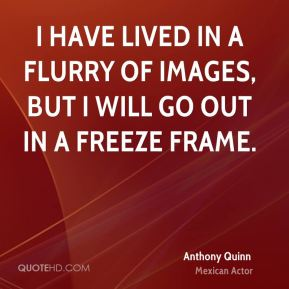Anthony Quinn - I have lived in a flurry of images, but I will go out in a freeze frame.