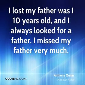 I lost my father was I 10 years old, and I always looked for a father. I missed my father very much.