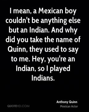 Anthony Quinn - I mean, a Mexican boy couldn't be anything else but an Indian. And why did you take the name of Quinn, they used to say to me. Hey, you're an Indian, so I played Indians.