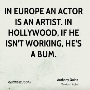 In Europe an actor is an artist. In Hollywood, if he isn't working, he's a bum.