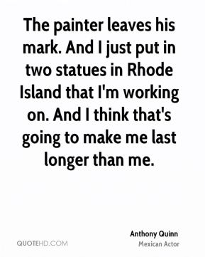 The painter leaves his mark. And I just put in two statues in Rhode Island that I'm working on. And I think that's going to make me last longer than me.